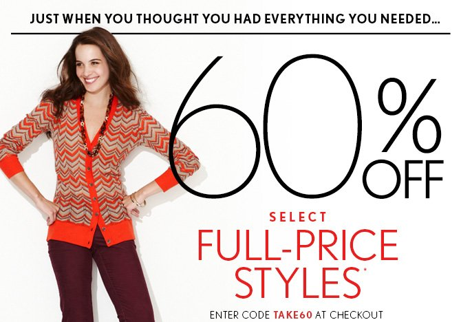 JUST WHEN YOU THOUGHT YOU HAD EVERYTHING YOU NEEDED... 60% OFF  SELECT  FULL-PRICE  STYLES* ENTER CODE TAKE60 AT CHECKOUT