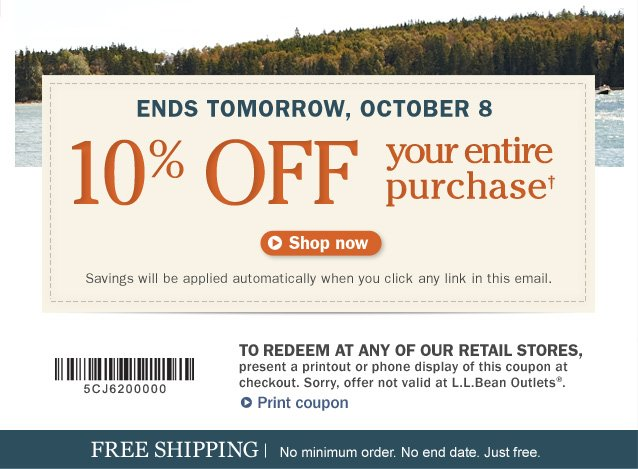 Ends Tomorrow, October 8. 10% OFF your entire purchase. Savings will be applied automatically when you click any link in this email. To redeem at any of our retail stores, present a printout or phone display of this coupon at checkout. Sorry, offer not valid at L.L.Bean Outlets.