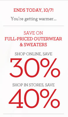 ENDS TODAY, 10/7! | YOU'RE GETTING WARMER... | SAVE ON FULL-PRICED OUTERWEAR & SWEATERS | SHOP ONLINE, SAVE 30% | SHOP IN STORES, SAVE 40%