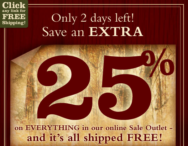 Only 2 days left! Save an extra 25% on everyting in our online Sale Outlet - and it's all shipped FREE!