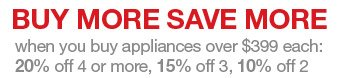 BUY MORE SAVE MORE when you buy appliances over $399 each: 20% off four or more, 15% off 3, 10% off 2