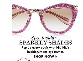 SPEC–TACULAR... SPARKLY SHADES Pep up every outfit with Miu Miu's bubblegum cat–eye frames. SHOP NOW