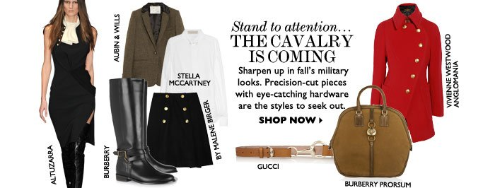 STAND TO ATTENTION...THE CAVALRY IS COMING Sharpen up in fall's military looks. Precision cut–pieces with eye-catching hardware are the  styles to seek out. SHOP NOW