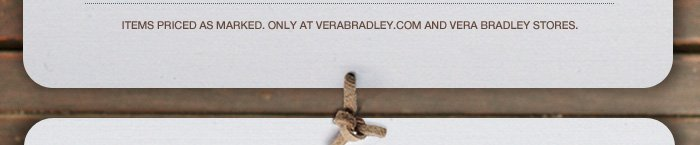 Items priced as marked. Only at verabradley.com and Vera Bradley Stores.
