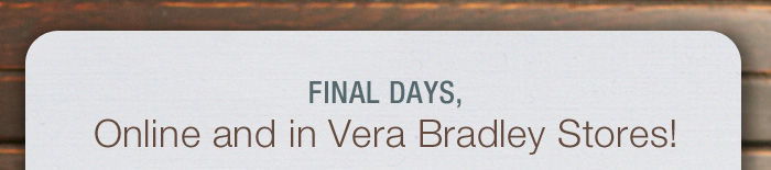 Final Days, Online and in Vera Bradley Stores!