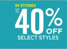 IN STORES UP TO 40% OFF SELECT STYLES
