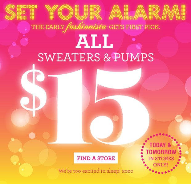 All Sweaters and Pumps $15 in store today and tomorrow only! FIND A STORE