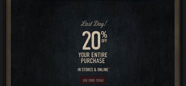 LAST DAY 20% OFF YOUR ENTIRE PURCHASE IN STORES & ONLINE* USE CODE 35343