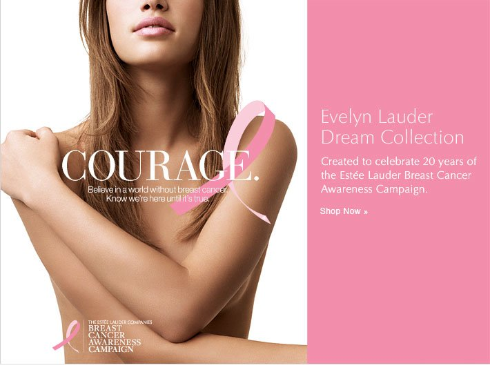 Courage. Belive in a world without breast cancer. Know we're here until it's true.   Evelyn Lauder Dream Collection Created to celebrate 20 years of the Estée Lauder Breast Cancer Awareness Campaign. Shop Now »