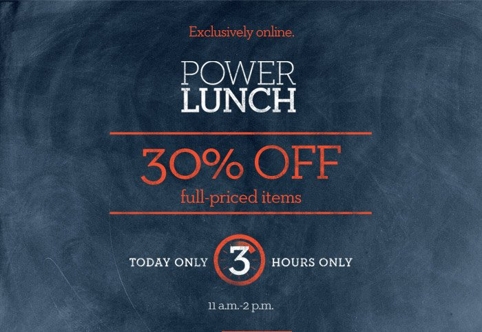 EXCLUSIVELY ONLINE. POWER LUNCH | 30% OFF FULL-PRICED ITEMS TODAY, 3 HOURS ONLY. 11 A.M. - 2 P.M.