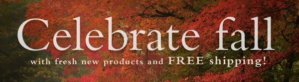 Celebrate fall with fresh new products and FREE shipping!