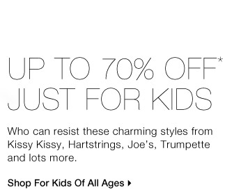 UP TO 70% OFF* JUST FOR KIDS Who can resist these charming styles  from Kissy Kissy, Hartstrings, Joe's, Trumpette and lots more. Shop For  Kids Of All Ages