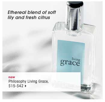 ethereal blend of soft lily and fresh citrus. new. Philosophy Living Grace, $15-$42
