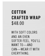 Cotton Crafted Wrap: $48.00. With soft colors and an even softer feel, you'll want to — and can — wear it with everything.