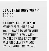 Sea Striations Wrap: $38.00. A lightweight woven in warm-water hues that you'll want to wear with everything, sewn with twisted fringe ends that will uniquely fray and evolve with each wear.