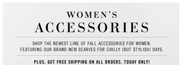 WOMEN'S ACCESSORIES. Shop the newest line of fall accessories for women, featuring our brand new scarves for chilly (but stylish) days. Plus, get free shipping on all orders. Today Only!