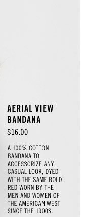 Aerial View Bandana: $16.00. A 100% cotton bandana to accessorize any casual look, dyed with the same bold red worn by the men and women of the American west since the 1900s.