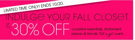 LIMITED TIME ONLY! ENDS 10/20. INDULGE YOUR FALL CLOSET. UP TO 30% OFF coveted essentials, statement pieces & trends. Fall a girl wants.