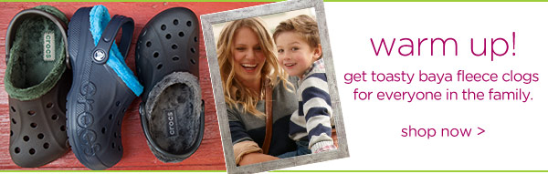warm up! get toasty baya fleece clogs for everyone in the family. shop now