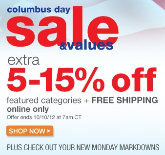 Columbus Day sale & values | extra 5-15% off featured categories plus FREE SHIPPING online only | Offer ends 10/10/12 at 7am CT | SHOP NOW plus CHECK OUT YOUR NEW MONDAY MARKDOWNS