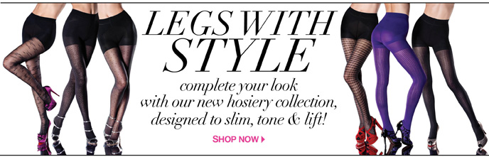Legs with Style. Complete Your Look with Out New Hosiery Collection Designed to Slim, Tone & Lift!