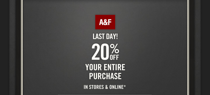 A&F LAST DAY! 20% OFF YOUR ENTIRE PURCHASE IN STORES &  ONLINE*