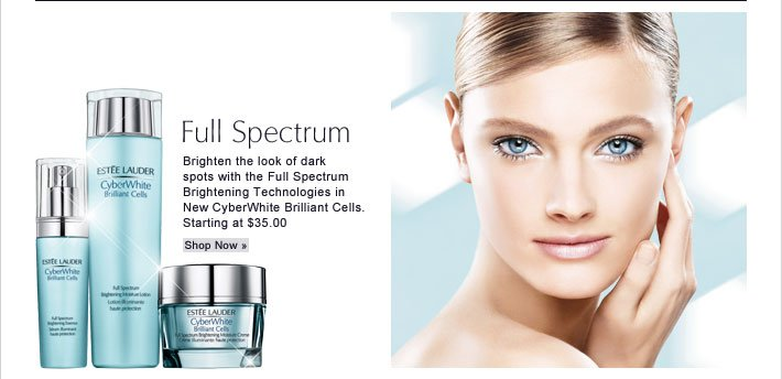 Full Spectrum Brighten the look of dark spots with the Full  Spectrum Brightening Technologies in New CyberWhite Brilliant Cells.  Starting at $35.00 Shop Now »