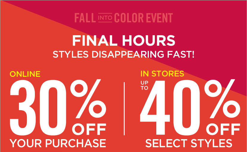FALL INTO COLOR EVENT - FINAL HOURS STYLES DISAPPEARING FAST | ONLINE 30% OFF YOUR PURCHASE. IN STORES UP TO 40% OFF SELECT STYLES