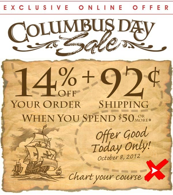 Today Only - Columbus Day Sale - 14% off + 92¢ Shipping when you spend $50 or more* Offer good only Mon. October 8, 2012 - Shop Now!