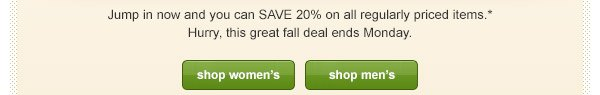 Jump in now and you can SAVE 20% on all regularly priced items.* Hurry, this great fall deal ends Monday.
