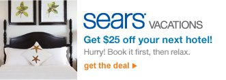 SEARS(R) VACATIONS | Get $25 off your next hotel! | Hurry! Book it first, then relax. | get the deal
