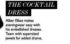 LANVIN - THE COCKTAIL DRESS Alber Elbaz makes eveningwear easy with his embellished dresses. Team with supersized jewels for added drama. SHOP NOW