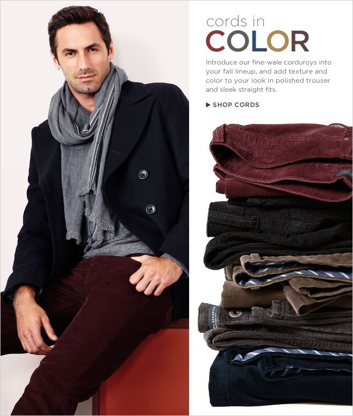 CORDS IN COLOR | Introduce our fine-wale corduroys into your fall lineup, and add texture and color to your look in polished trouser and sleek straight fits. Shop Cords