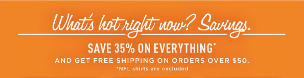 WHAT'S HOT RIGHT NOW? SAVINGS. SAVE 35% ON EVERYTHING * AND GET FREE SHIPPING ON ORDERS OVER $50. *NFL SHIRTS ARE EXCLUDED