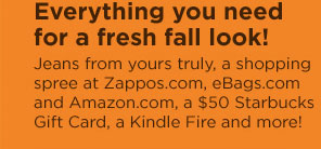 EVERYTHING YOU NEED FOR A FRESH FALL LOOK! JEANS FROM YOURS TRULY, A SHOPPING SPREE AT ZAPPOS.COM, EBAGS.COM AND AMAZON.COM, A $50 STARBUCKS GIFT CARD, A KINDLE FIRE AND MORE!