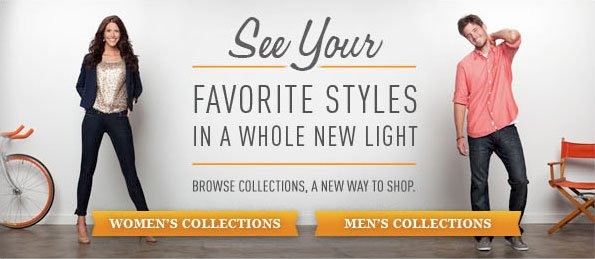 SEE YOUR FAVORITE STYLES IN A WHOLE NEW LIGHT BROWSE COLLECTIONS, A NEW WAY TO SHOP. WOMEN'S COLLECTIONS MEN'S COLLECTIONS