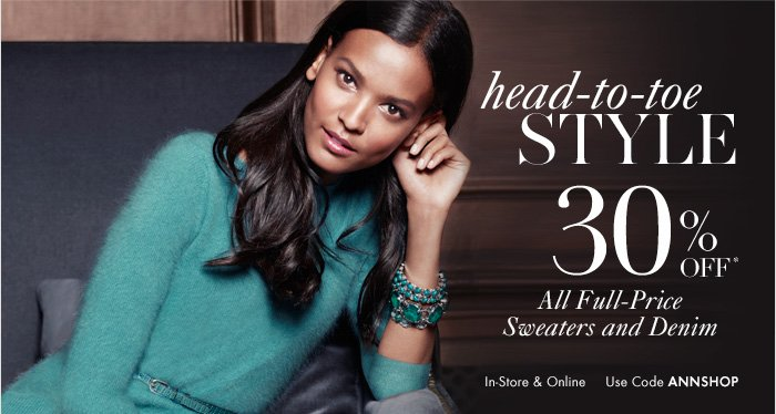 HEAD–TO–TOE STYLE  30% OFF* All Full–Price  Sweaters and Denim  In–Store & Online Use Code ANNSHOP