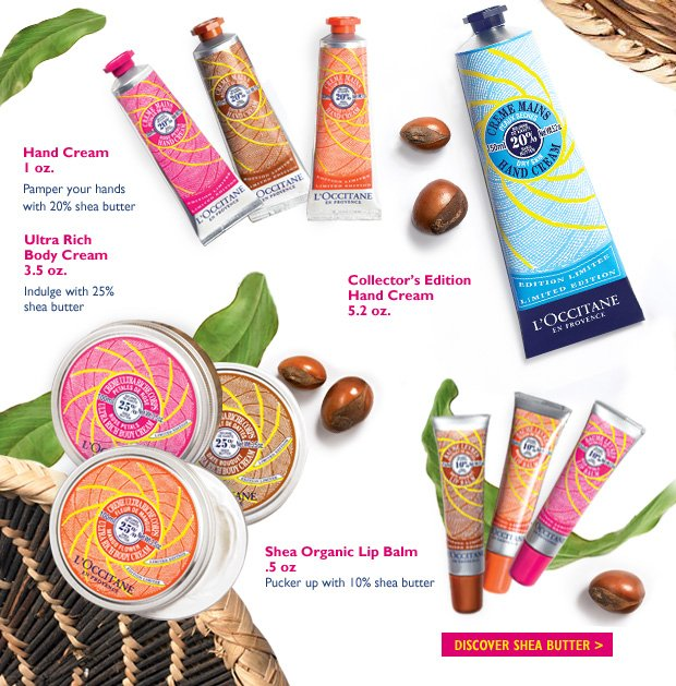 Ultra Rich Body Cream 3.5 oz. Indulge with 25% shea butter  Hand Cream 1 oz. Pamper your hands with 20% shea butter  Shea Organic Lip Balm .5 oz Pucker up with 10% shea butter  Collector's Edition Shea Butter Hand Cream 5.2 oz.