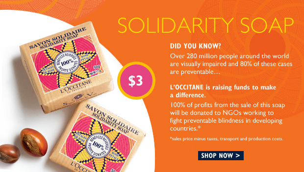 Solidarity Soap 		 Did you Know ?  Over 280 million people in the world are visually impaired, yet 80% of blindness is preventable.   L'OCCITANE is raising funds to make a difference.  100% of the profits* of this rose petal scented soap will be donated to NGOs who provide training and equipment for high-quality eye care in disadvantaged countries.  SHOP NOW