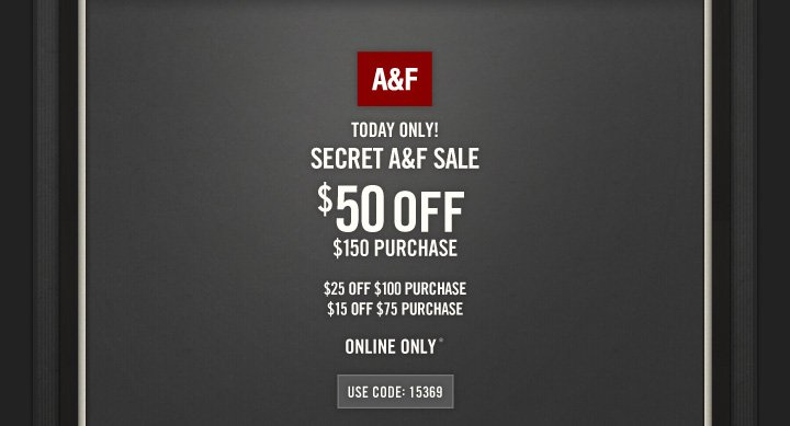 A&F TODAY ONLY! SECRET A&F SALE  $50 OFF $150 PURCHASE  $25 OFF $100 PURCHASE $15 OFF $75 PURCHASE  ONLINE ONLY*  USE CODE: 15369