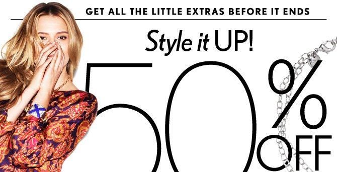 GET ALL THE LITTLE EXTRAS BEFORE IT ENDS Style it UP! 50% OFF