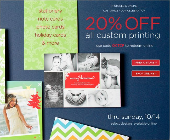 In Stores & Online:  Save 20% off all custom printing  thru Sunday, 10/14   Use code OCTCP to redeem