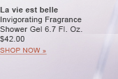 La vie est belle  Invigorating Fragrance  Shower Gel 6.7 Fl. Oz.  $42.00 SHOP NOW