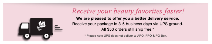 Receive your beauty favorites faster! We are pleased to offer you a better delivery service. Receive your package in 3-5 business days via UPS ground. All $50 orders still ship free.* *Please note UPS does not deliver to APO, FPO & PO Box.