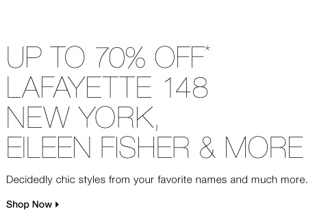 UP TO 70% OFF* LAFAYETTE 148 NEW YORK, EILEEN FISHER & MORE  Decidedly chic styles from your favorite names and much more. Shop now