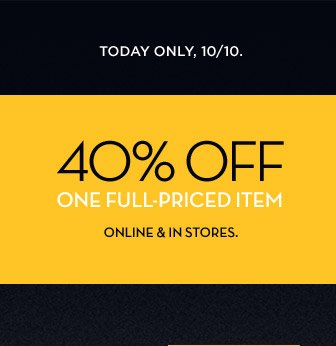 TODAY ONLY, 10/10 | 40% OFF ONE FULL-PRICED ITEM | ONLINE & IN STORES