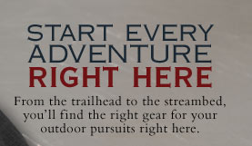 Start every Adventure Right Here - From the trailhead to the streambed, you'll find the right gear for your outdoor pursuits right here.