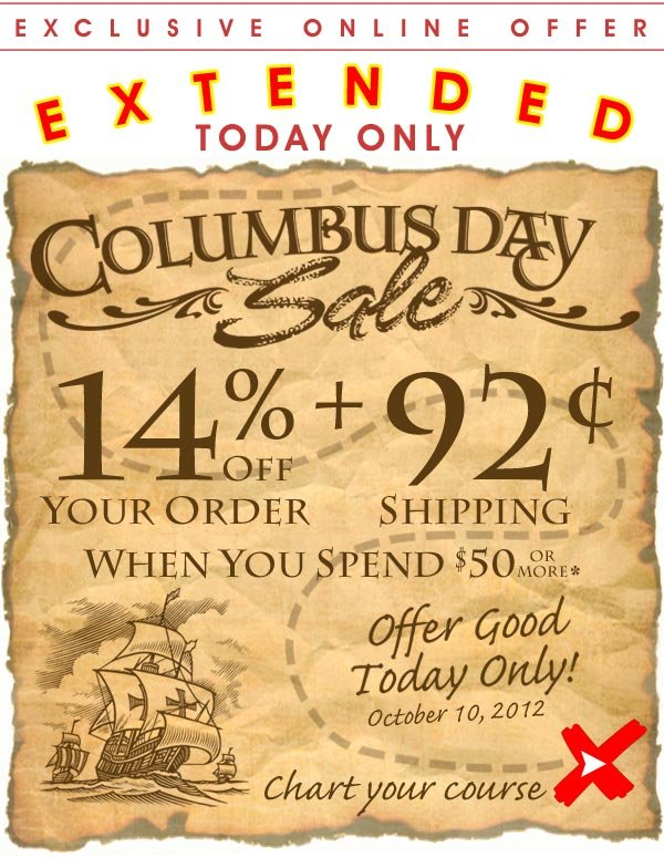 Extended Offer - Today Only - Offer ends at midnight tonight - Columbus Day Sale - 14% off + 92¢ Shipping when you spend $50 or more* Offer good only Today - Wed. October 10, 2012 - Shop Now!