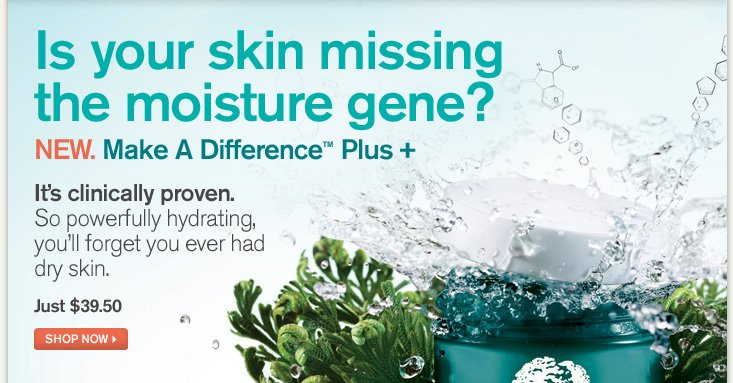 Is your skin missing the moisture gene NEW Make a Difference Plus It is clinically proven So powerfully hydrating you will forget you ever had dry skin Just 39 dollars and 50 cents SHOP NOW