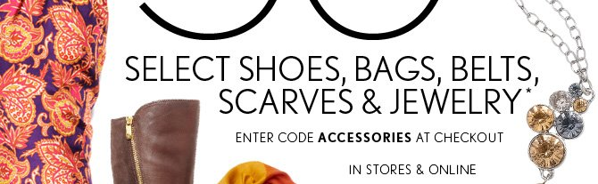 SELECT SHOES, BAGS, BELTS, SCARVES & JEWELRY* ENTER CODE ACCESSORIES AT CHECKOUT IN STORES & ONLINE
